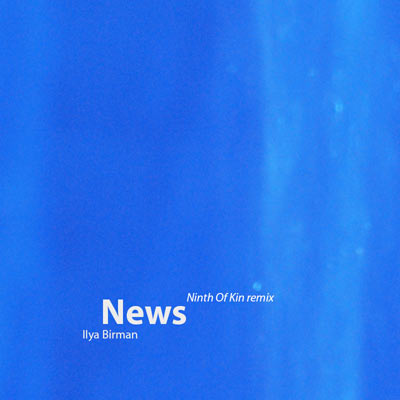 Ilya Birman: News (Ninth Of Kin Remix) — 2015