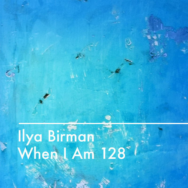 Ilya Birman: When I Am 128